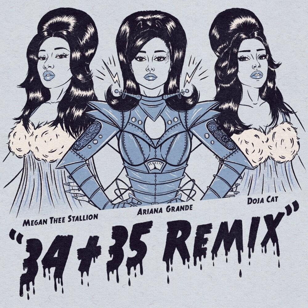 A imagem revela a capa do single 34+35 de Ariana Grande com participação das cantoras Doja Cat e Megan Thee Stallion. A imagem é um desenho monocromático das três artistas. Meghan está no canto esquerdo da tela e usa uma camisola. Ariana está no meio, e está caracterizada com uma fantasia de robô. Doja está do lado esquerdo e usa a mesma camisola de Megan. Embaixo das cantoras, seus nomes estão escritos junto com o título da música, ''34+35 Remix''