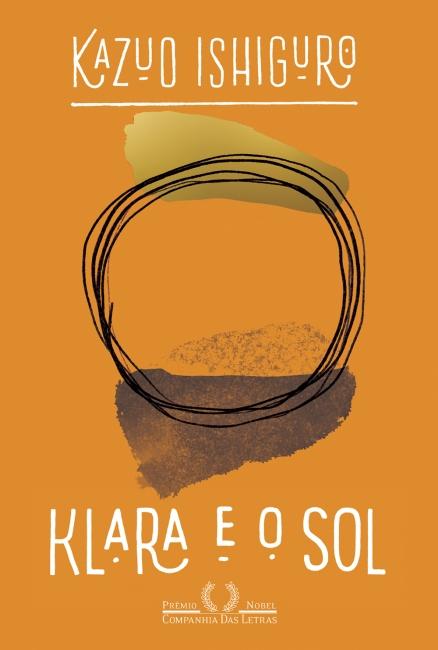 """Capa do livro Klara e o Sol. O fundo é laranja, o desenho situado no centro é composto por um borrado dourado em cima, um borrão preto embaixo e um círculo falhado em linhas finas pretas no centro. Na parte inferior está o título em branco, e embaixo o símbolo e nome da editora, o nome do autor """"Kazuo Ishiguro"""" em branco consta na parte de acima."""