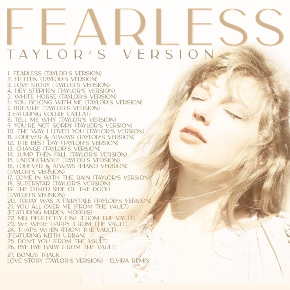 Encarte do álbum Fearless (Taylor's Version), de Taylor Swift. Na imagem, há um fundo branco, e na linha superior escrito Fearless, em caixa alta e num tom de marrom claro. Embaixo desse escrito, em letras menores alinhado ao lado esquerdo, está escrito Taylor's Version. Alinhado à direita da capa, existe uma foto do rosto de Taylor, uma mulher branca e loira. No lado esquerdo da imagem, está listada a tracklist do álbum, numerando e nomeando cada uma das 27 canções do disco.